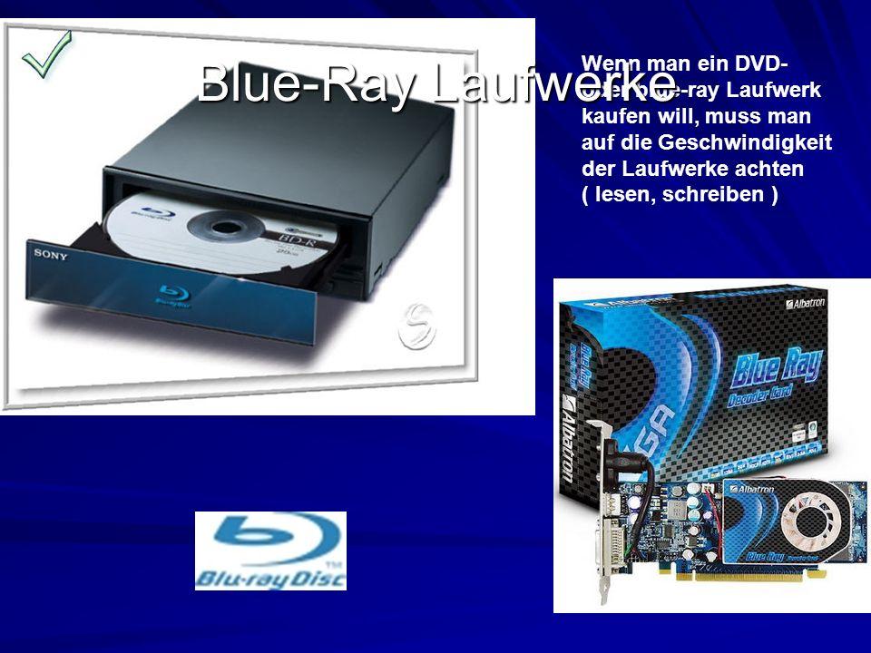 Wenn man ein DVD- oder blue-ray Laufwerk kaufen will, muss man auf die Geschwindigkeit der Laufwerke achten ( lesen, schreiben ) Blue-Ray Laufwerke