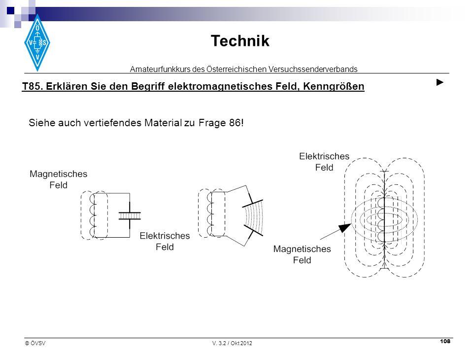 Amateurfunkkurs des Österreichischen Versuchssenderverbands Technik © ÖVSVV. 3.2 / Okt 2012 108 T85. Erklären Sie den Begriff elektromagnetisches Feld