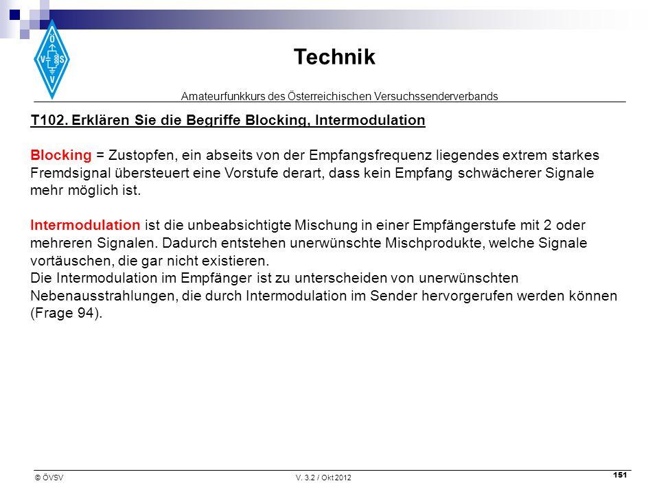 Amateurfunkkurs des Österreichischen Versuchssenderverbands Technik © ÖVSVV. 3.2 / Okt 2012 151 T102. Erklären Sie die Begriffe Blocking, Intermodulat
