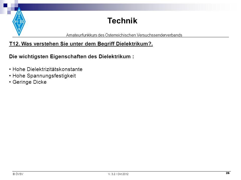 Amateurfunkkurs des Österreichischen Versuchssenderverbands Technik © ÖVSVV. 3.2 / Okt 2012 26 T12. Was verstehen Sie unter dem Begriff Dielektrikum?.