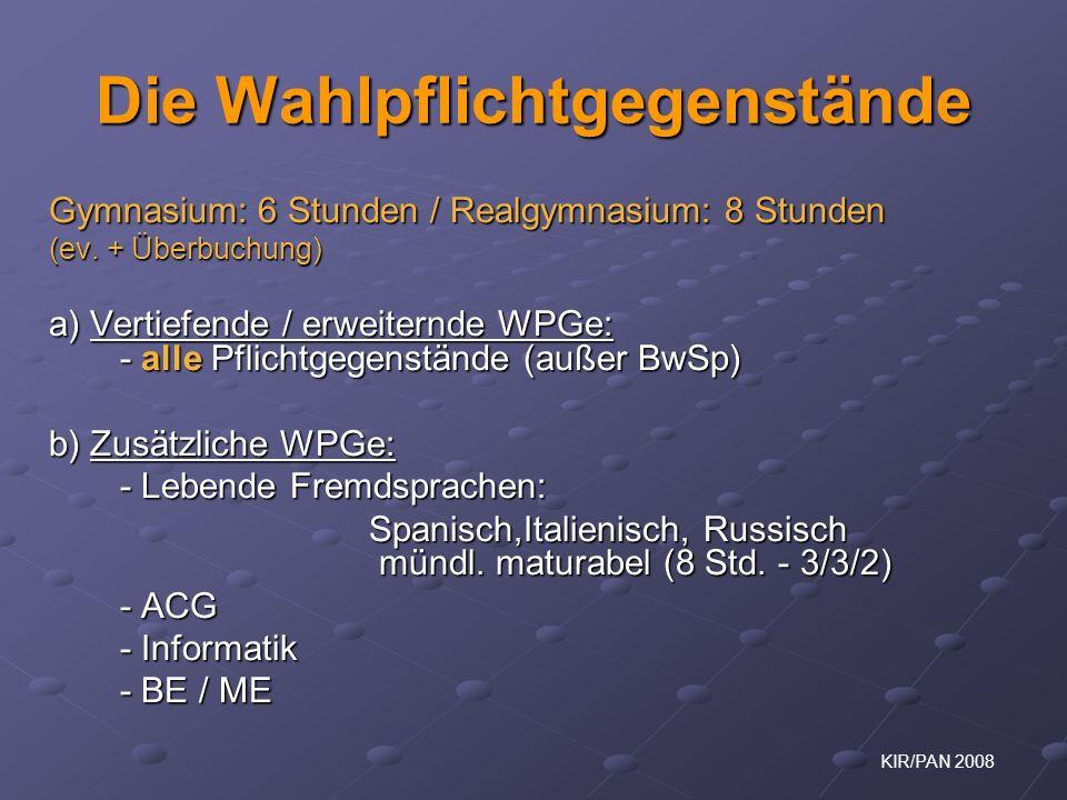 KIR/PAN 2008 Die Wahlpflichtgegenstände Gymnasium: 6 Stunden / Realgymnasium: 8 Stunden (ev. + Überbuchung) a) Vertiefende / erweiternde WPGe: - alle