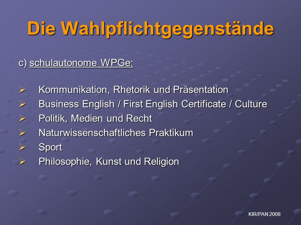 KIR/PAN 2008 Die Wahlpflichtgegenstände c) schulautonome WPGe: Kommunikation, Rhetorik und Präsentation Kommunikation, Rhetorik und Präsentation Busin