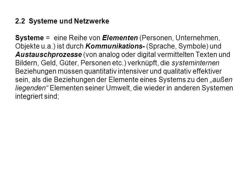 2.2 Systeme und Netzwerke Systeme = eine Reihe von Elementen (Personen, Unternehmen, Objekte u.a.) ist durch Kommunikations- (Sprache, Symbole) und Au