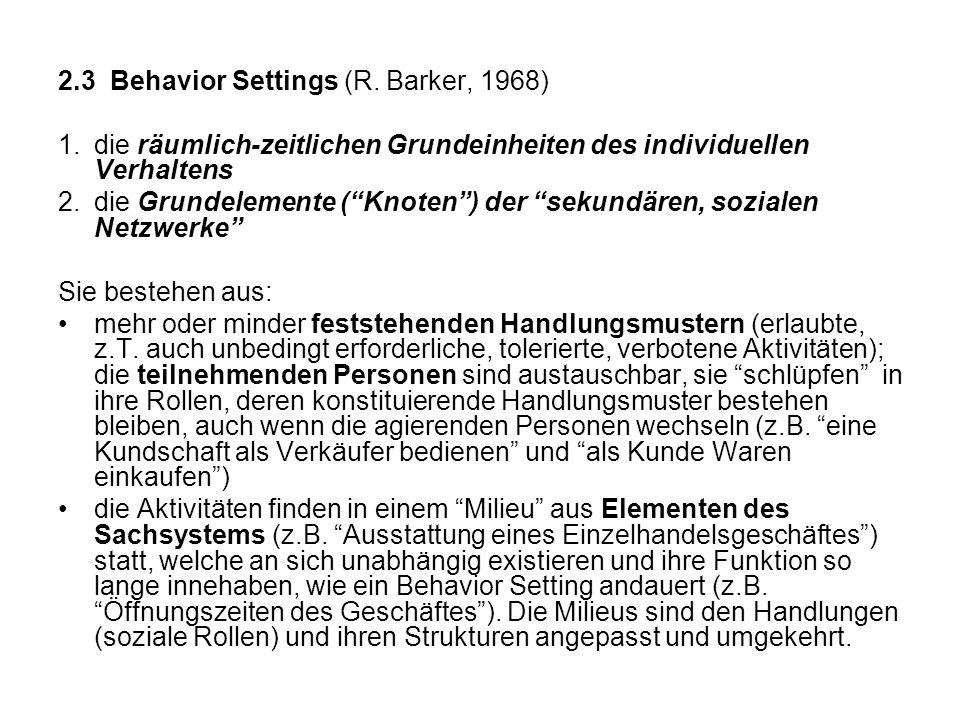 2.3 Behavior Settings (R. Barker, 1968) 1.die räumlich-zeitlichen Grundeinheiten des individuellen Verhaltens 2.die Grundelemente (Knoten) der sekundä