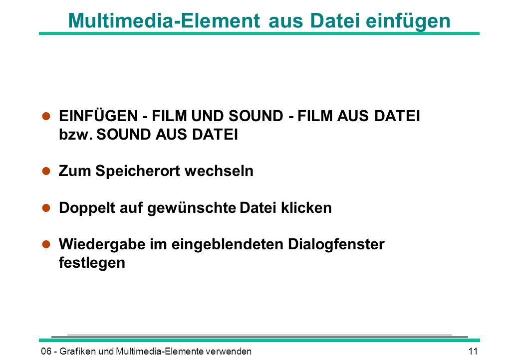 06 - Grafiken und Multimedia-Elemente verwenden11 Multimedia-Element aus Datei einfügen EINFÜGEN - FILM UND SOUND - FILM AUS DATEI bzw. SOUND AUS DATE
