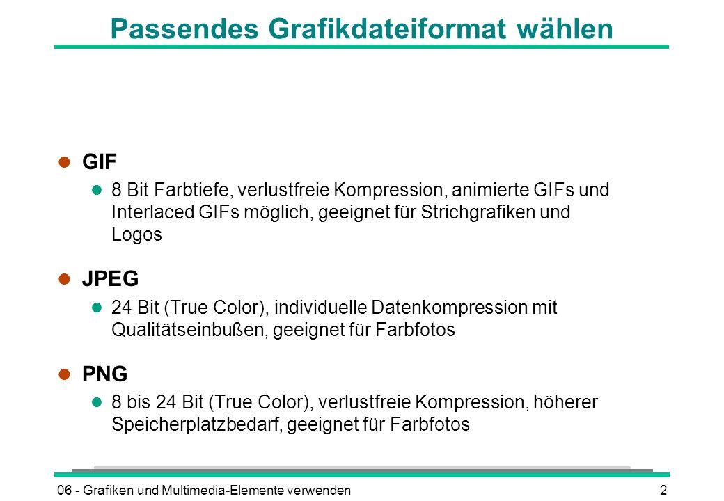 06 - Grafiken und Multimedia-Elemente verwenden2 Passendes Grafikdateiformat wählen l GIF l 8 Bit Farbtiefe, verlustfreie Kompression, animierte GIFs
