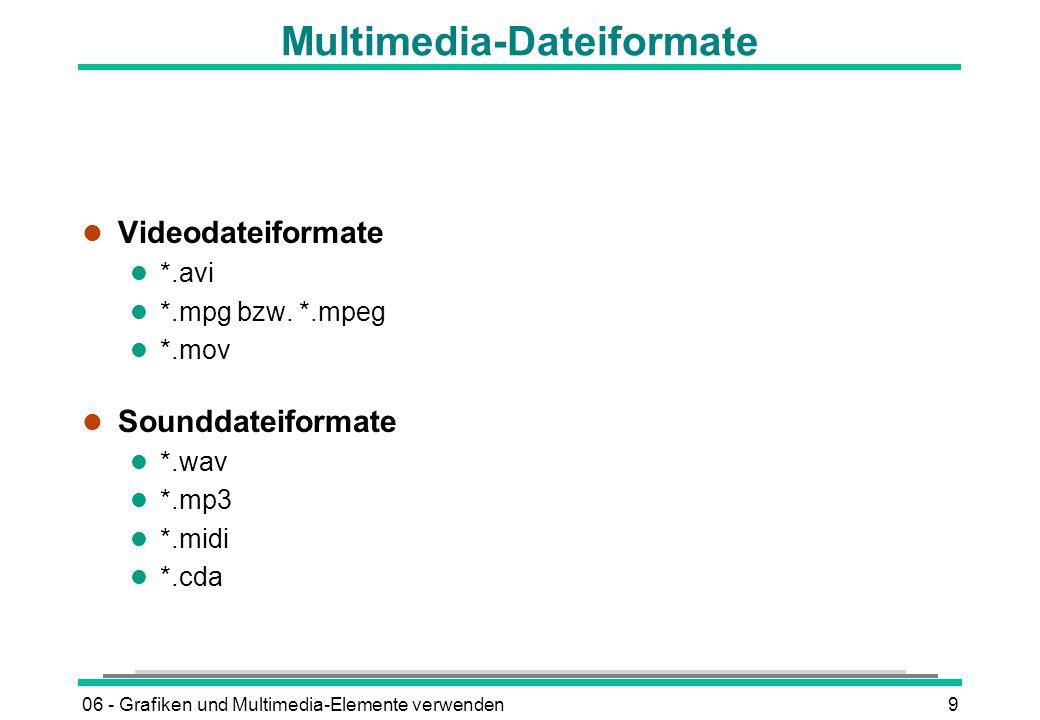 06 - Grafiken und Multimedia-Elemente verwenden9 Multimedia-Dateiformate l Videodateiformate l *.avi l *.mpg bzw. *.mpeg l *.mov l Sounddateiformate l