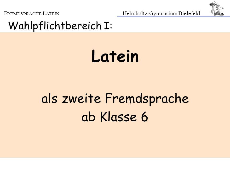F REMDSPRACHE L ATEIN Helmholtz-Gymnasium Bielefeld Wahlpflichtbereich I: Latein als zweite Fremdsprache ab Klasse 6