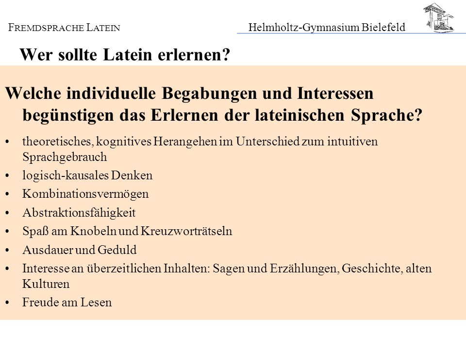 F REMDSPRACHE L ATEIN Helmholtz-Gymnasium Bielefeld Wer sollte Latein erlernen? Welche individuelle Begabungen und Interessen begünstigen das Erlernen