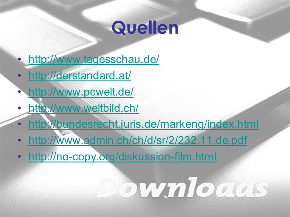 Quellen http://www.tagesschau.de/ http://derstandard.at/ http://www.pcwelt.de/ http://www.weltbild.ch/ http://bundesrecht.juris.de/markeng/index.html