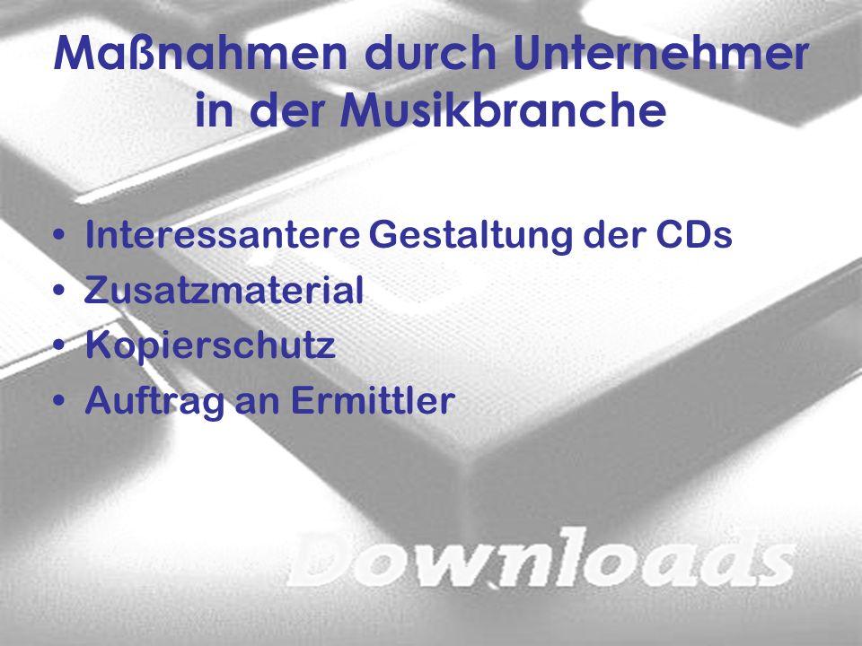 Maßnahmen durch Unternehmer in der Musikbranche Interessantere Gestaltung der CDs Zusatzmaterial Kopierschutz Auftrag an Ermittler