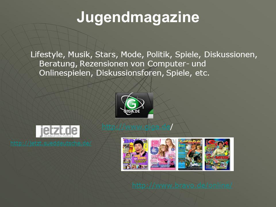 Jugendmagazine Lifestyle, Musik, Stars, Mode, Politik, Spiele, Diskussionen, Beratung, Rezensionen von Computer- und Onlinespielen, Diskussionsforen, Spiele, etc.