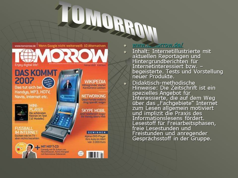 www.tomorrow.de/ www.tomorrow.de/ www.tomorrow.de/ Inhalt: Internetillustrierte mit aktuellen Reportagen und Hintergrundberichten für Internetinteressiert bzw.