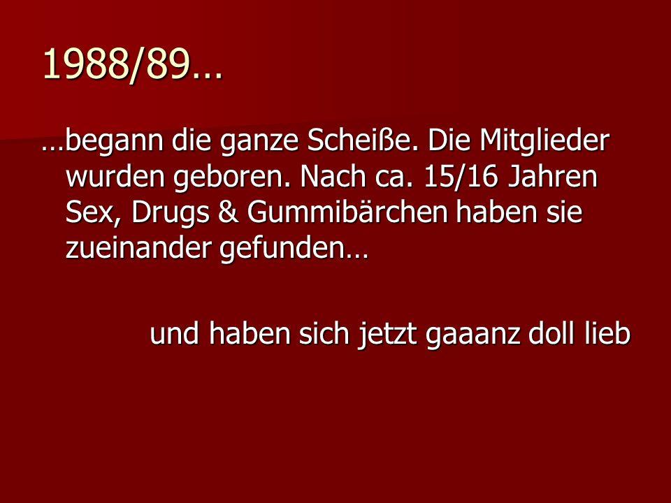 1988/89… …begann die ganze Scheiße. Die Mitglieder wurden geboren.