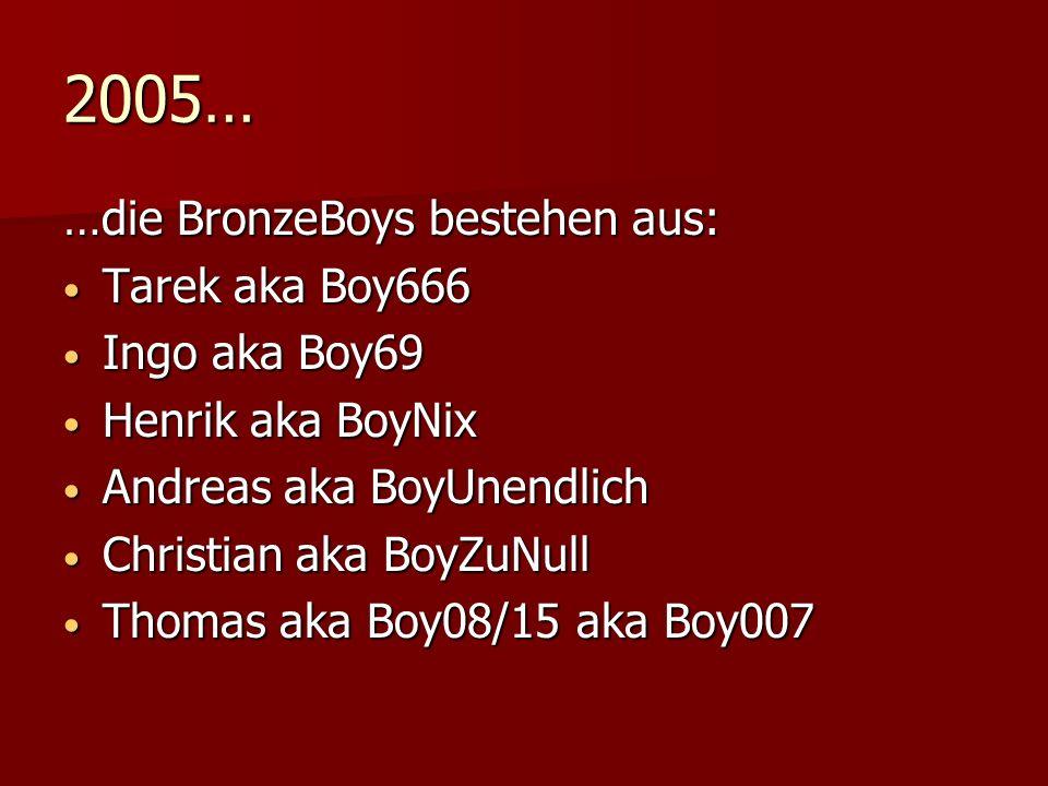 2005… …die BronzeBoys bestehen aus: Tarek aka Boy666 Tarek aka Boy666 Ingo aka Boy69 Ingo aka Boy69 Henrik aka BoyNix Henrik aka BoyNix Andreas aka BoyUnendlich Andreas aka BoyUnendlich Christian aka BoyZuNull Christian aka BoyZuNull Thomas aka Boy08/15 aka Boy007 Thomas aka Boy08/15 aka Boy007