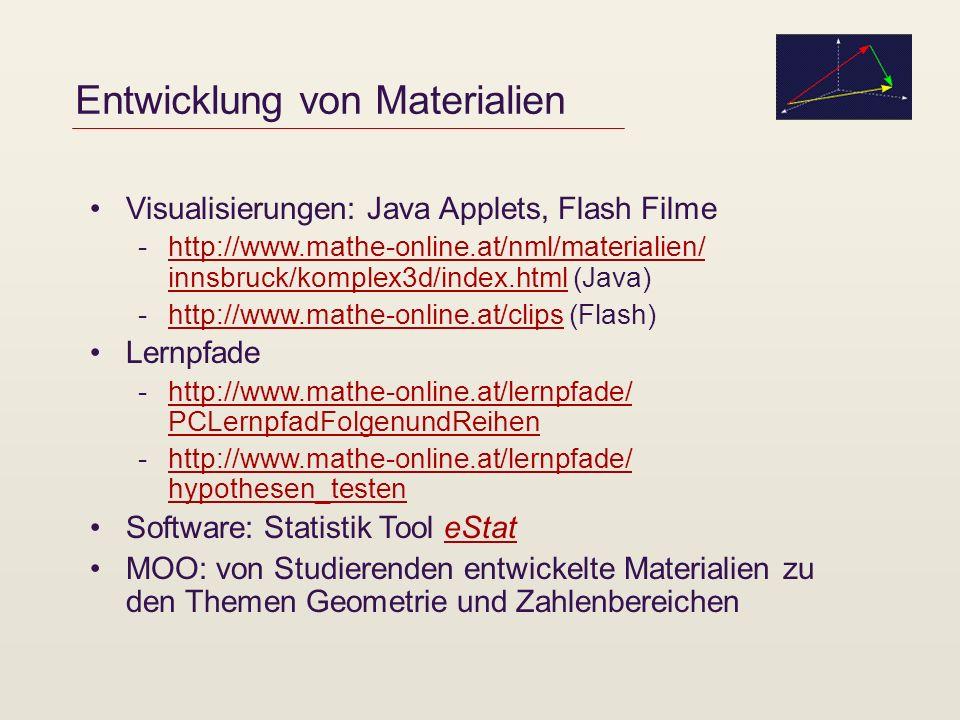Entwicklung von Materialien Visualisierungen: Java Applets, Flash Filme -http://www.mathe-online.at/nml/materialien/ innsbruck/komplex3d/index.html (Java)http://www.mathe-online.at/nml/materialien/ innsbruck/komplex3d/index.html -http://www.mathe-online.at/clips (Flash)http://www.mathe-online.at/clips Lernpfade -http://www.mathe-online.at/lernpfade/ PCLernpfadFolgenundReihenhttp://www.mathe-online.at/lernpfade/ PCLernpfadFolgenundReihen -http://www.mathe-online.at/lernpfade/ hypothesen_testenhttp://www.mathe-online.at/lernpfade/ hypothesen_testen Software: Statistik Tool eStateStat MOO: von Studierenden entwickelte Materialien zu den Themen Geometrie und Zahlenbereichen