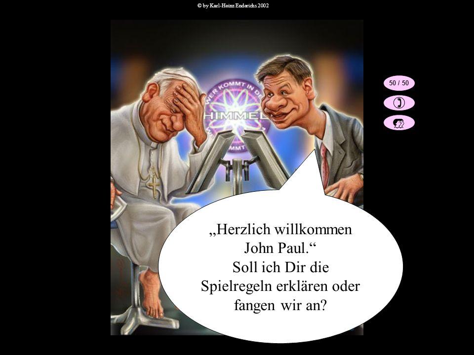 Herzlich willkommen John Paul. Soll ich Dir die Spielregeln erklären oder fangen wir an? 50 / 50 © by Karl-Heinz Enderichs 2002