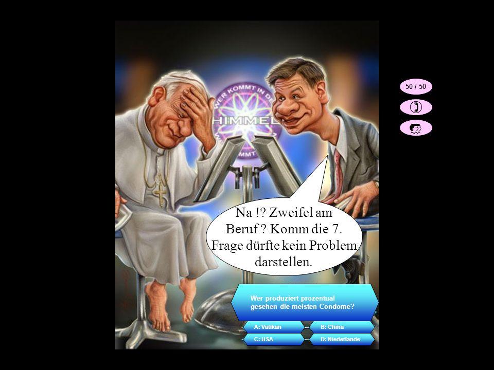 Na !? Zweifel am Beruf ? Komm die 7. Frage dürfte kein Problem darstellen. Wer produziert prozentual gesehen die meisten Condome? A: VatikanB: China C