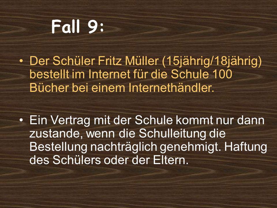 Fall 9: Der Schüler Fritz Müller (15jährig/18jährig) bestellt im Internet für die Schule 100 Bücher bei einem Internethändler.