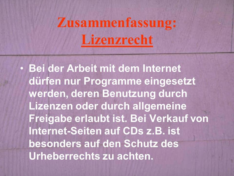 Zusammenfassung: Lizenzrecht Bei der Arbeit mit dem Internet dürfen nur Programme eingesetzt werden, deren Benutzung durch Lizenzen oder durch allgemeine Freigabe erlaubt ist.