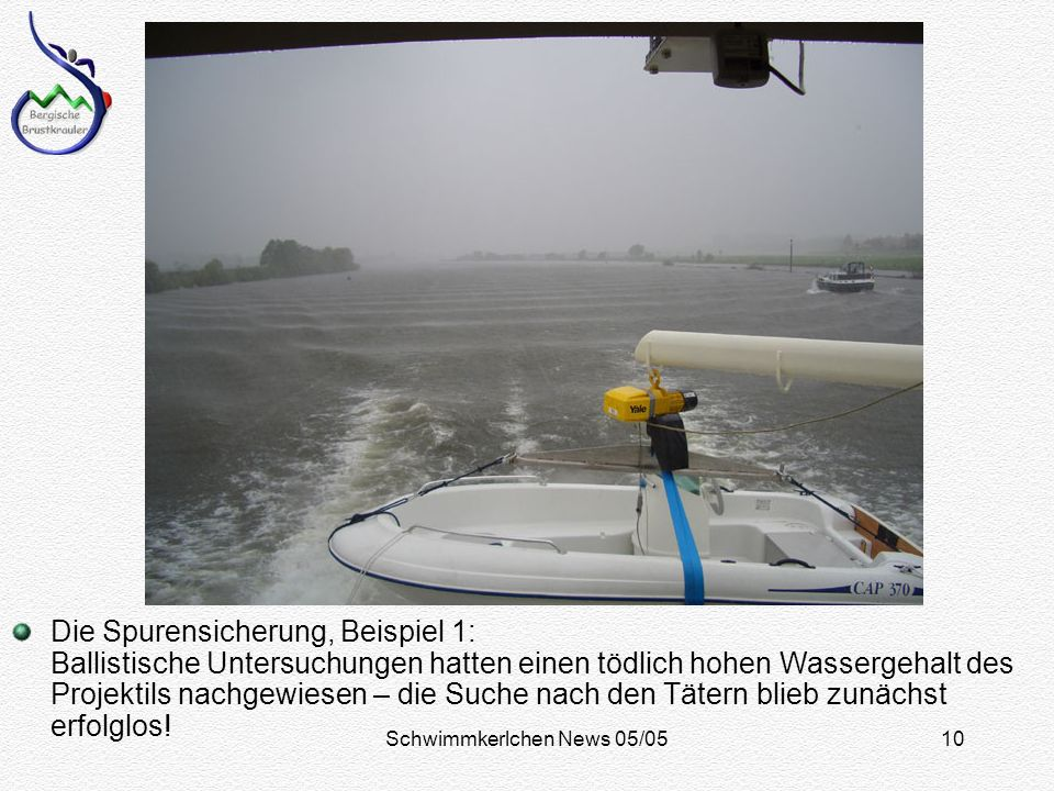 Schwimmkerlchen News 05/0510 Die Spurensicherung, Beispiel 1: Ballistische Untersuchungen hatten einen tödlich hohen Wassergehalt des Projektils nachgewiesen – die Suche nach den Tätern blieb zunächst erfolglos!