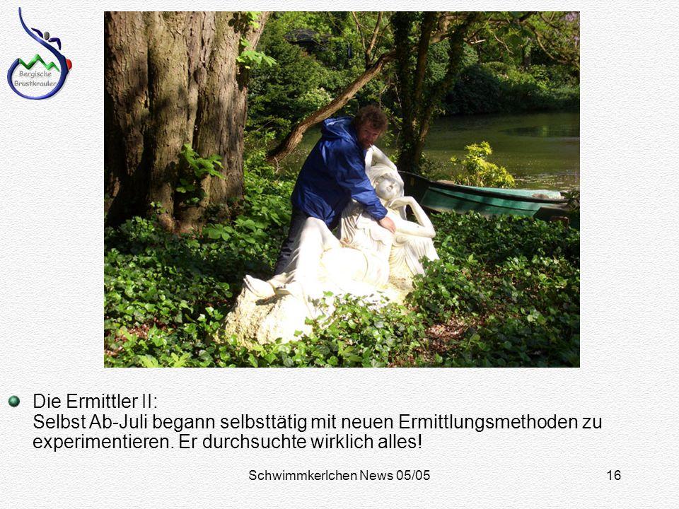 Schwimmkerlchen News 05/0516 Die Ermittler II: Selbst Ab-Juli begann selbsttätig mit neuen Ermittlungsmethoden zu experimentieren.