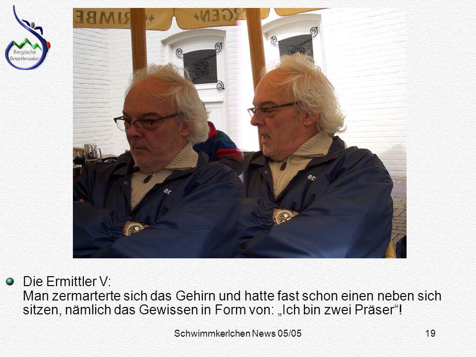 Schwimmkerlchen News 05/0519 Die Ermittler V: Man zermarterte sich das Gehirn und hatte fast schon einen neben sich sitzen, nämlich das Gewissen in Form von: Ich bin zwei Präser!