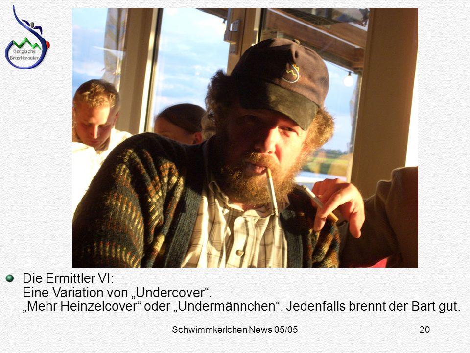 Schwimmkerlchen News 05/0520 Die Ermittler VI: Eine Variation von Undercover.