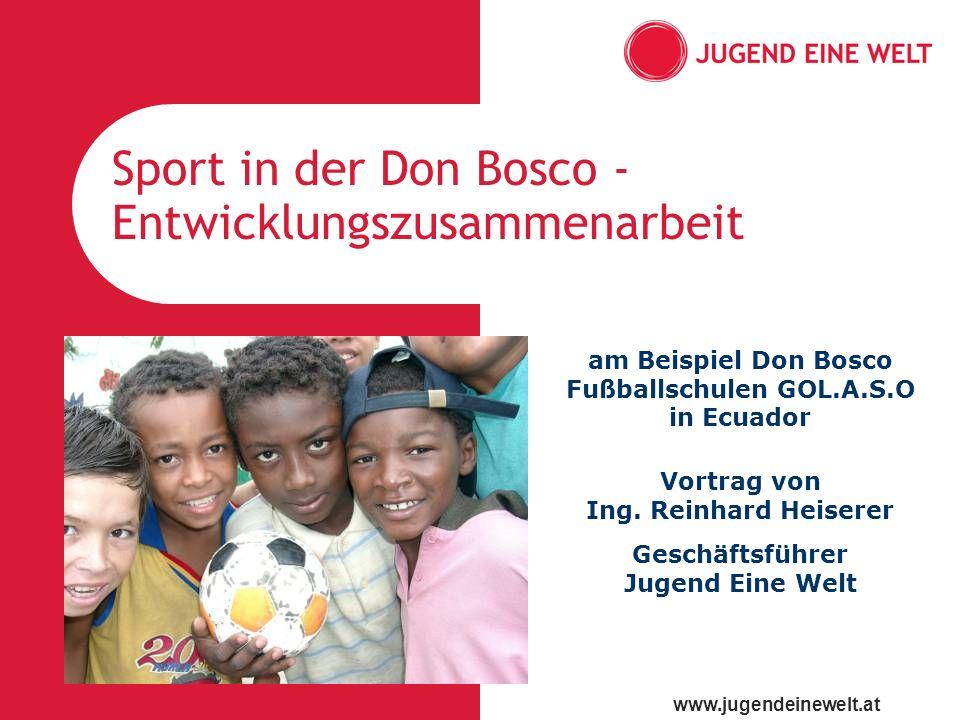 www.jugendeinewelt.at Sport in der Don Bosco - Entwicklungszusammenarbeit am Beispiel Don Bosco Fußballschulen GOL.A.S.O in Ecuador Vortrag von Ing. R