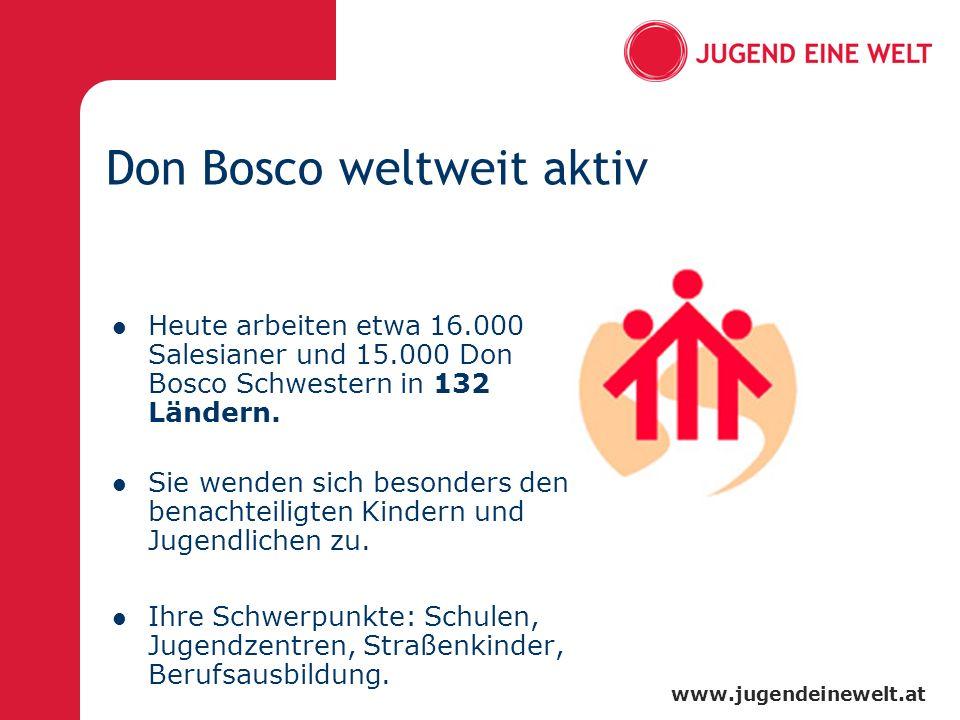 www.jugendeinewelt.at Don Bosco weltweit aktiv Heute arbeiten etwa 16.000 Salesianer und 15.000 Don Bosco Schwestern in 132 Ländern. Sie wenden sich b