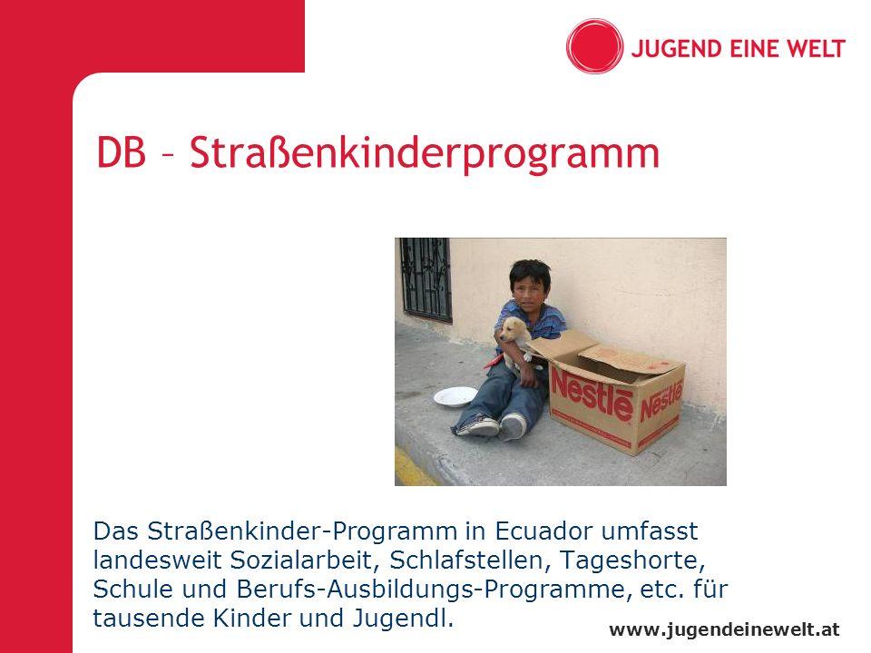 www.jugendeinewelt.at DB – Straßenkinderprogramm Das Straßenkinder-Programm in Ecuador umfasst landesweit Sozialarbeit, Schlafstellen, Tageshorte, Schule und Berufs-Ausbildungs-Programme, etc.