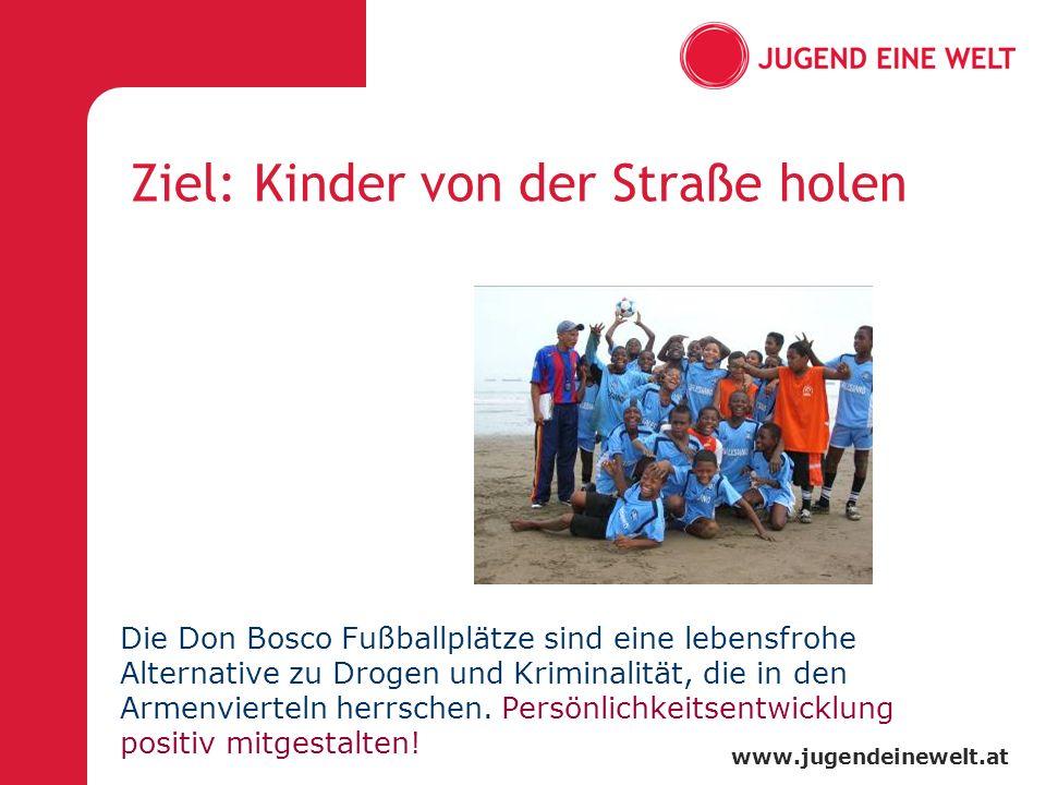 www.jugendeinewelt.at Ziel: Kinder von der Straße holen Die Don Bosco Fußballplätze sind eine lebensfrohe Alternative zu Drogen und Kriminalität, die in den Armenvierteln herrschen.