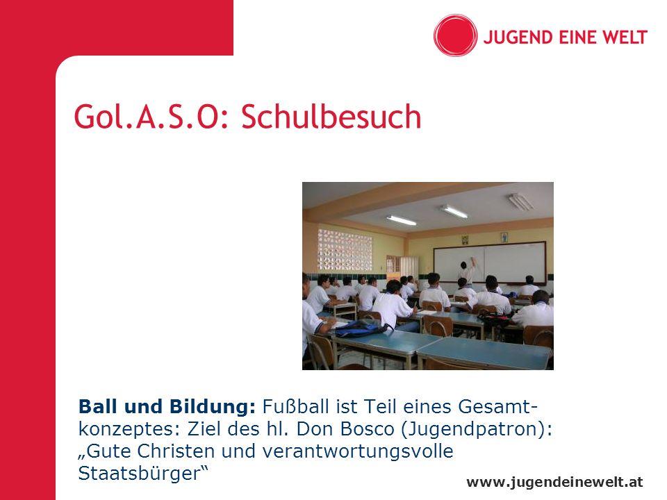 www.jugendeinewelt.at Gol.A.S.O: Schulbesuch Ball und Bildung: Fußball ist Teil eines Gesamt- konzeptes: Ziel des hl. Don Bosco (Jugendpatron): Gute C