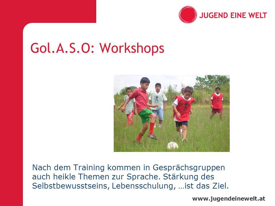 www.jugendeinewelt.at Gol.A.S.O: Workshops Nach dem Training kommen in Gesprächsgruppen auch heikle Themen zur Sprache. Stärkung des Selbstbewusstsein
