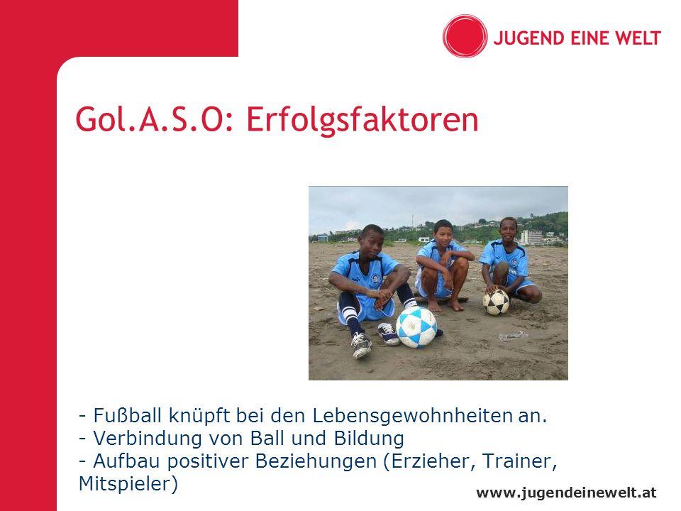 www.jugendeinewelt.at Gol.A.S.O: Erfolgsfaktoren - Fußball knüpft bei den Lebensgewohnheiten an. - Verbindung von Ball und Bildung - Aufbau positiver