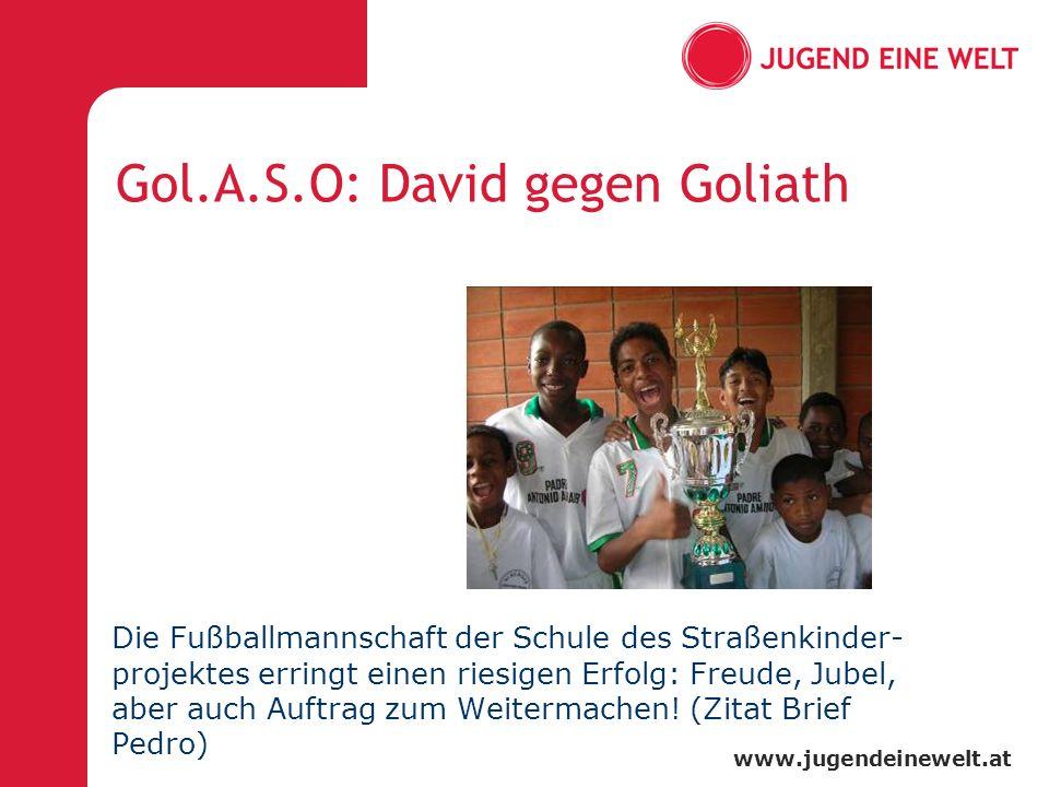www.jugendeinewelt.at Gol.A.S.O: David gegen Goliath Die Fußballmannschaft der Schule des Straßenkinder- projektes erringt einen riesigen Erfolg: Freude, Jubel, aber auch Auftrag zum Weitermachen.