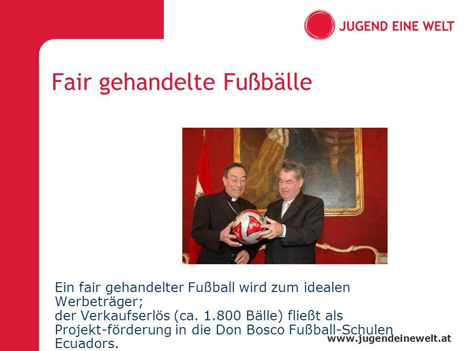 www.jugendeinewelt.at Fair gehandelte Fußbälle Ein fair gehandelter Fußball wird zum idealen Werbeträger; der Verkaufserlös (ca. 1.800 Bälle) fließt a