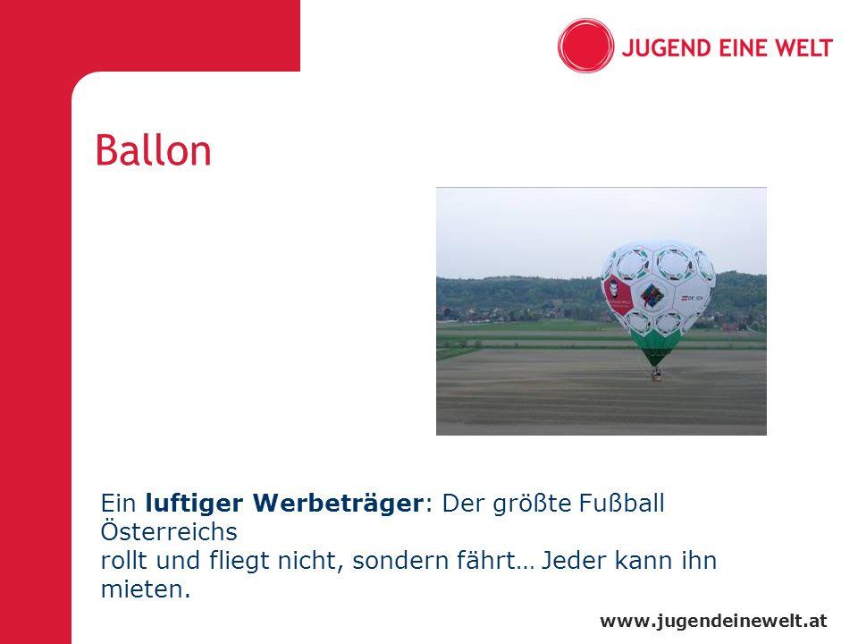 www.jugendeinewelt.at Ballon Ein luftiger Werbeträger: Der größte Fußball Österreichs rollt und fliegt nicht, sondern fährt… Jeder kann ihn mieten.