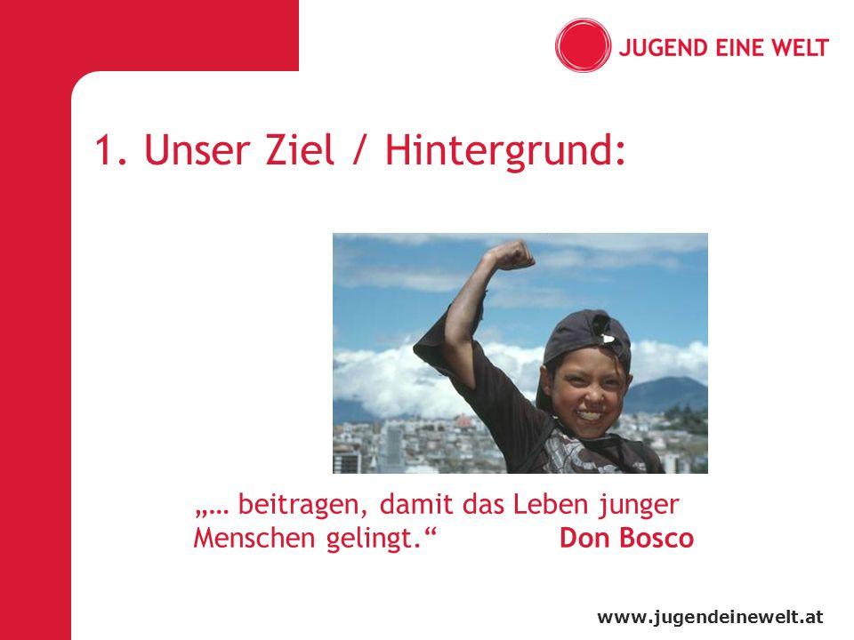 www.jugendeinewelt.at … beitragen, damit das Leben junger Menschen gelingt. Don Bosco 1. Unser Ziel / Hintergrund: