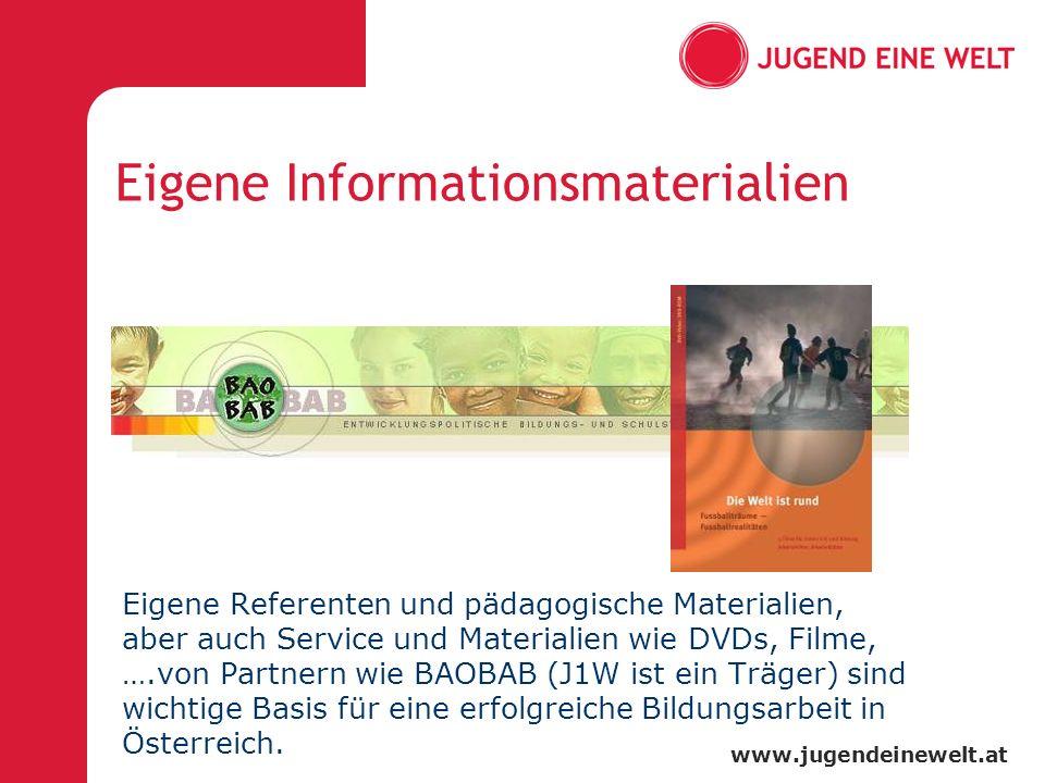 www.jugendeinewelt.at Eigene Informationsmaterialien Eigene Referenten und pädagogische Materialien, aber auch Service und Materialien wie DVDs, Filme, ….von Partnern wie BAOBAB (J1W ist ein Träger) sind wichtige Basis für eine erfolgreiche Bildungsarbeit in Österreich.