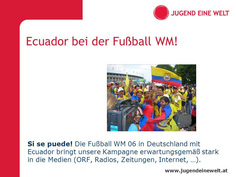 www.jugendeinewelt.at Ecuador bei der Fußball WM! Si se puede! Die Fußball WM 06 in Deutschland mit Ecuador bringt unsere Kampagne erwartungsgemäß sta