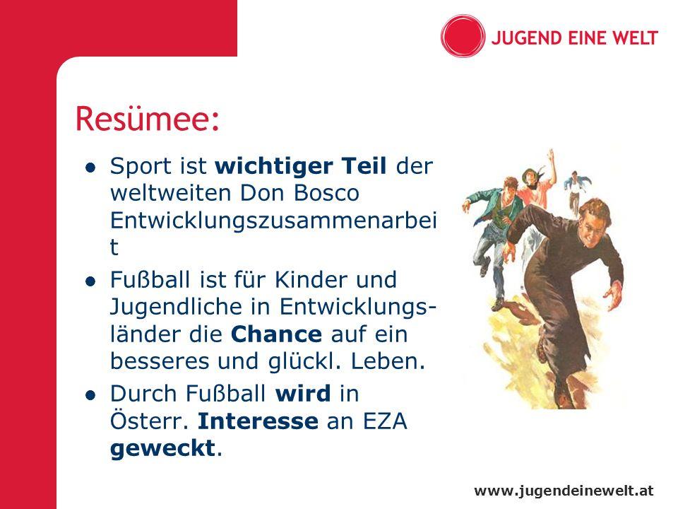 www.jugendeinewelt.at Resümee: Sport ist wichtiger Teil der weltweiten Don Bosco Entwicklungszusammenarbei t Fußball ist für Kinder und Jugendliche in Entwicklungs- länder die Chance auf ein besseres und glückl.