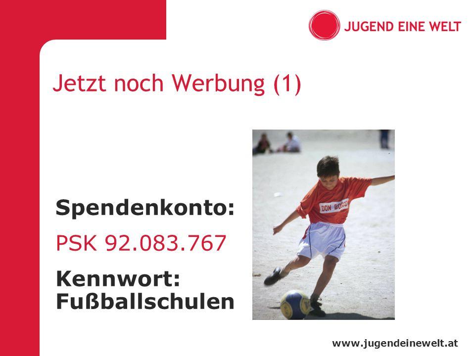 www.jugendeinewelt.at Jetzt noch Werbung (1) Spendenkonto: PSK 92.083.767 Kennwort: Fußballschulen