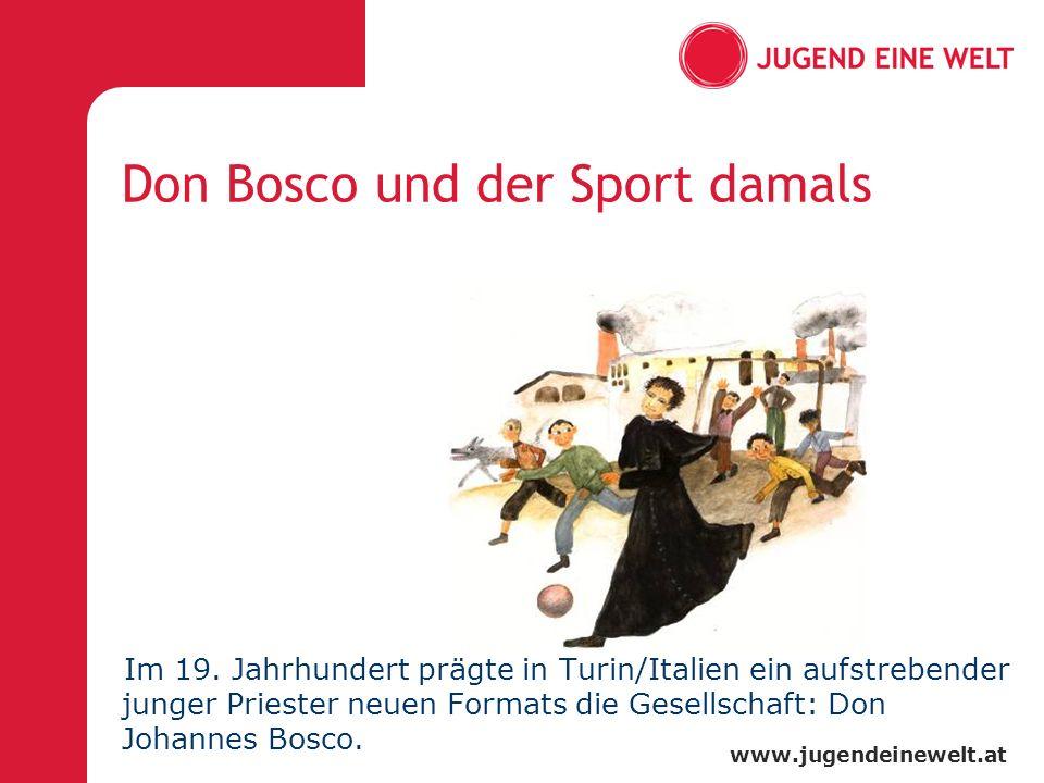 www.jugendeinewelt.at Don Bosco und der Sport damals Im 19. Jahrhundert prägte in Turin/Italien ein aufstrebender junger Priester neuen Formats die Ge