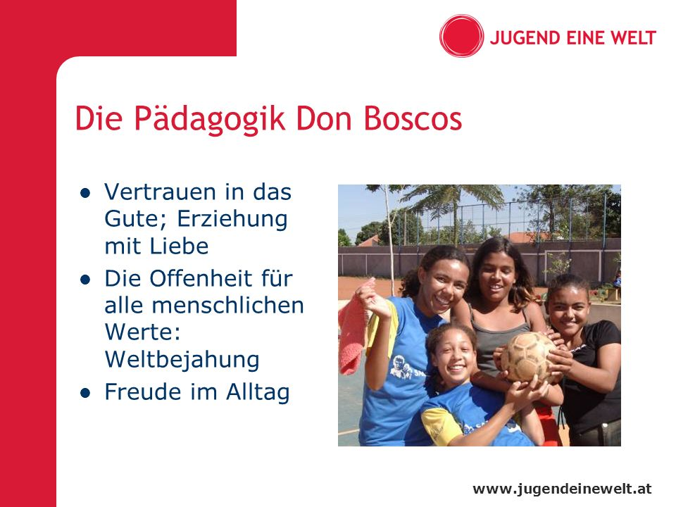 www.jugendeinewelt.at Die Pädagogik Don Boscos Vertrauen in das Gute; Erziehung mit Liebe Die Offenheit für alle menschlichen Werte: Weltbejahung Freu