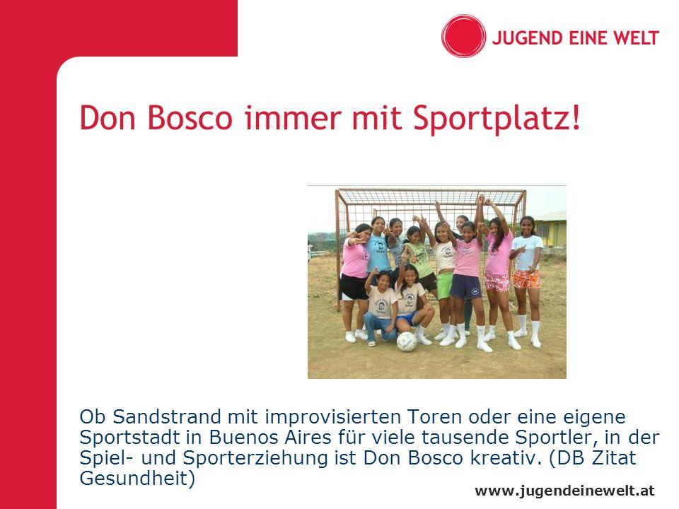 www.jugendeinewelt.at Don Bosco immer mit Sportplatz! Ob Sandstrand mit improvisierten Toren oder eine eigene Sportstadt in Buenos Aires für viele tau