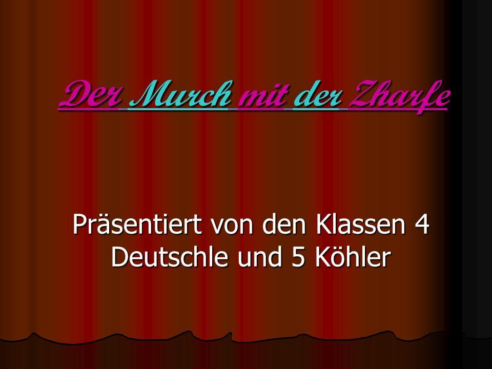 D er Murch mit der Zharfe Präsentiert von den Klassen 4 Deutschle und 5 Köhler