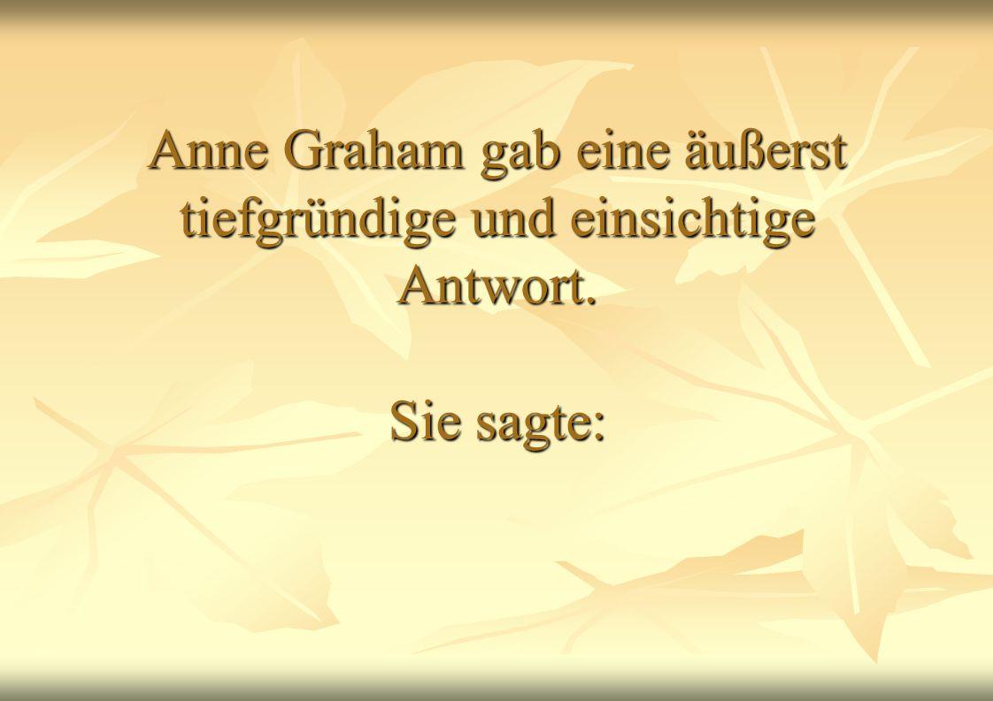 Anne Graham gab eine äußerst tiefgründige und einsichtige Antwort. Sie sagte: