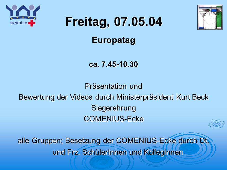 Logo 1 Freitag, 07.05.04 Europatag ca. 7.45-10.30 Präsentation und Bewertung der Videos durch Ministerpräsident Kurt Beck SiegerehrungCOMENIUS-Ecke al