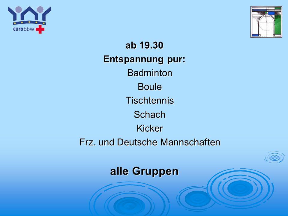 Logo 1 ab 19.30 Entspannung pur: BadmintonBouleTischtennisSchachKicker Frz. und Deutsche Mannschaften alle Gruppen
